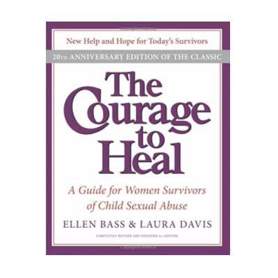 The Courage to Heal a Guide for Women Survivors of Child Sexual Abuse by Ellen Bass & Laura Davis