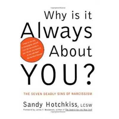 Why Is It Always About You? The Seven Deadly Sins Of Narcissism by Sandy Hotchkiss